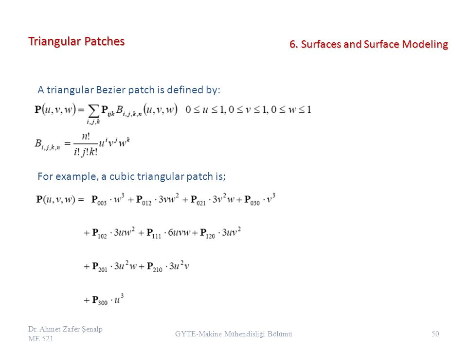 Triangular Patches A triangular Bezier patch is defined by: For example, a cubic triangular patch is; Dr. Ahmet Zafer Şenalp ME 521 50 GYTE-Makine Müh