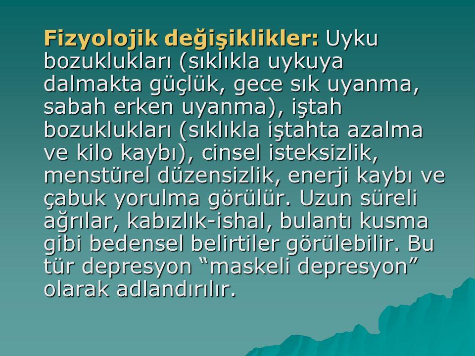 Fizyolojik değişiklikler: Uyku bozuklukları (sıklıkla uykuya dalmakta güçlük, gece sık uyanma, sabah erken uyanma), iştah bozuklukları (sıklıkla iştah