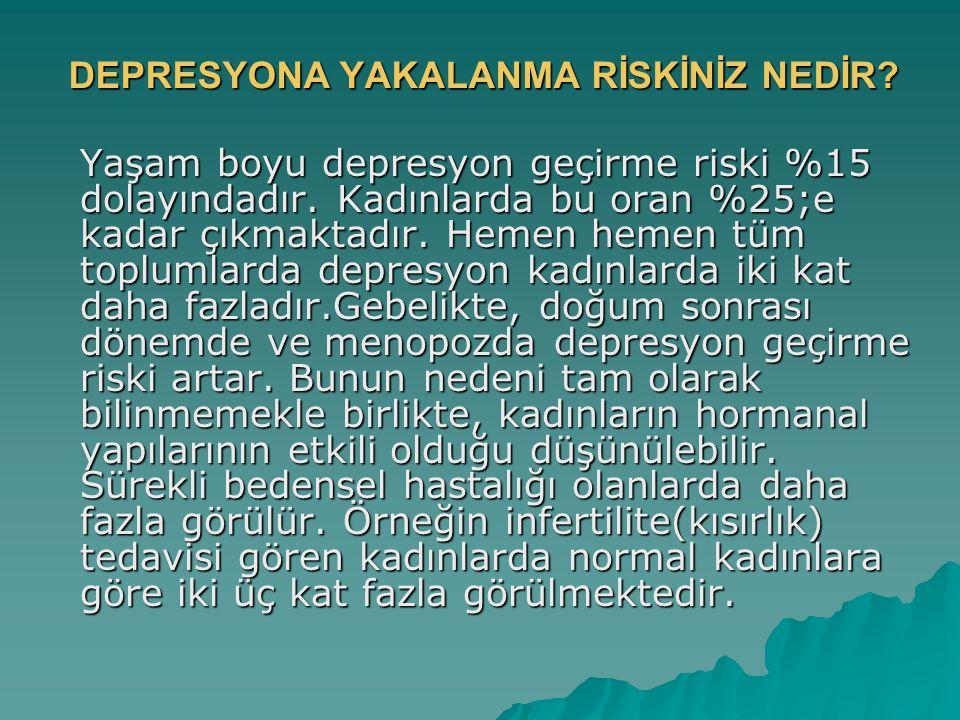 DEPRESYONA YAKALANMA RİSKİNİZ NEDİR? Yaşam boyu depresyon geçirme riski %15 dolayındadır. Kadınlarda bu oran %25;e kadar çıkmaktadır. Hemen hemen tüm