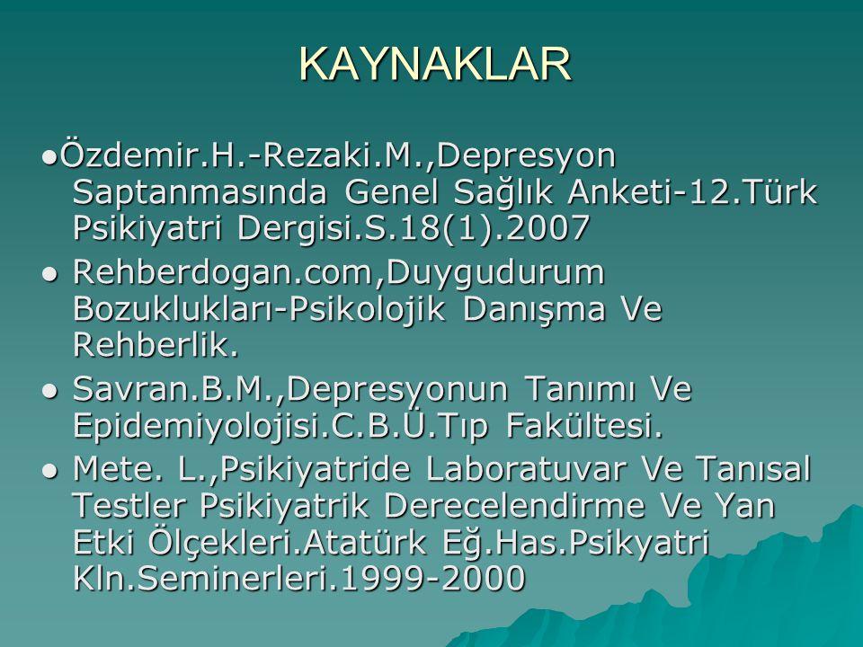 KAYNAKLAR ● Özdemir.H.-Rezaki.M.,Depresyon Saptanmasında Genel Sağlık Anketi-12.Türk Psikiyatri Dergisi.S.18(1).2007 ● Rehberdogan.com,Duygudurum Bozu