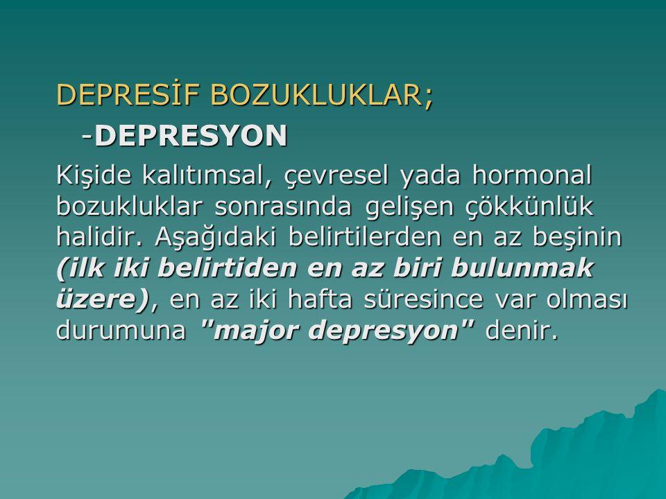 DEPRESİF BOZUKLUKLAR; -DEPRESYON -DEPRESYON Kişide kalıtımsal, çevresel yada hormonal bozukluklar sonrasında gelişen çökkünlük halidir. Aşağıdaki beli