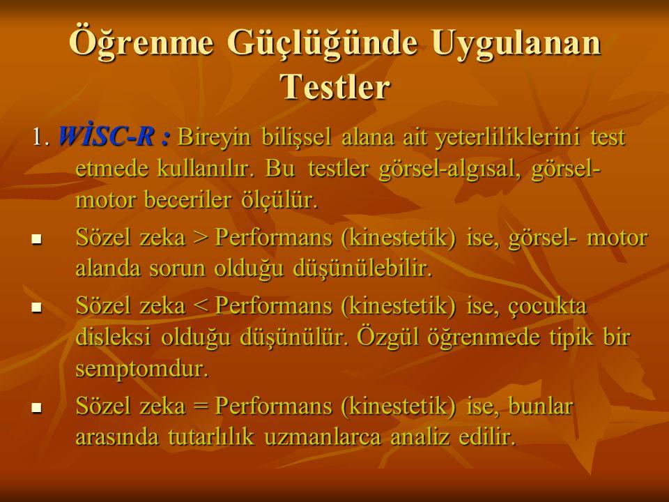 Öğrenme Güçlüğünde Uygulanan Testler 1. WİSC-R : Bireyin bilişsel alana ait yeterliliklerini test etmede kullanılır. Bu testler görsel-algısal, görsel