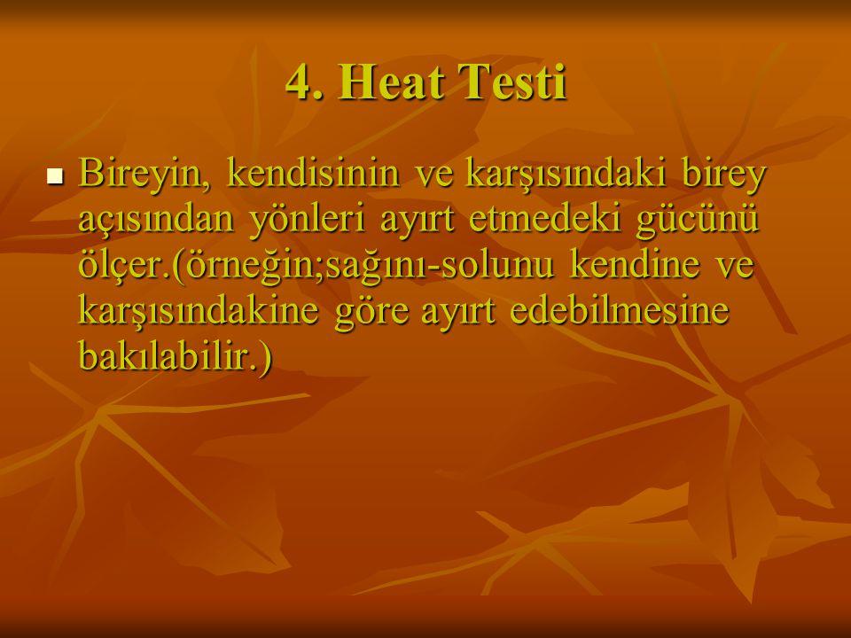 4. Heat Testi Bireyin, kendisinin ve karşısındaki birey açısından yönleri ayırt etmedeki gücünü ölçer.(örneğin;sağını-solunu kendine ve karşısındakine