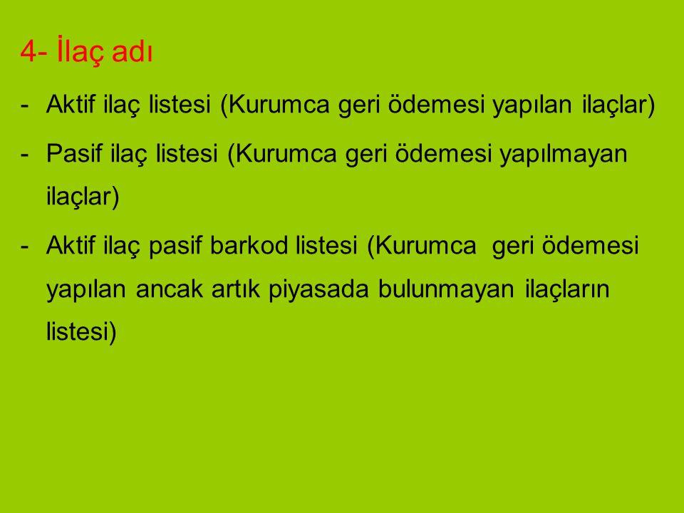 4- İlaç adı -Aktif ilaç listesi (Kurumca geri ödemesi yapılan ilaçlar) -Pasif ilaç listesi (Kurumca geri ödemesi yapılmayan ilaçlar) -Aktif ilaç pasif