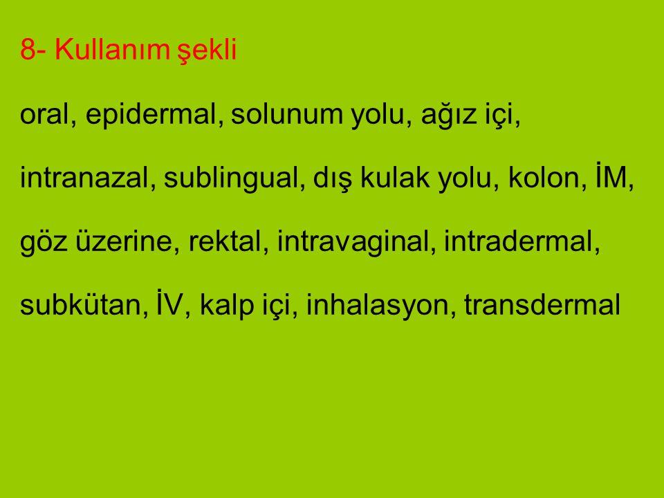 8- Kullanım şekli oral, epidermal, solunum yolu, ağız içi, intranazal, sublingual, dış kulak yolu, kolon, İM, göz üzerine, rektal, intravaginal, intra