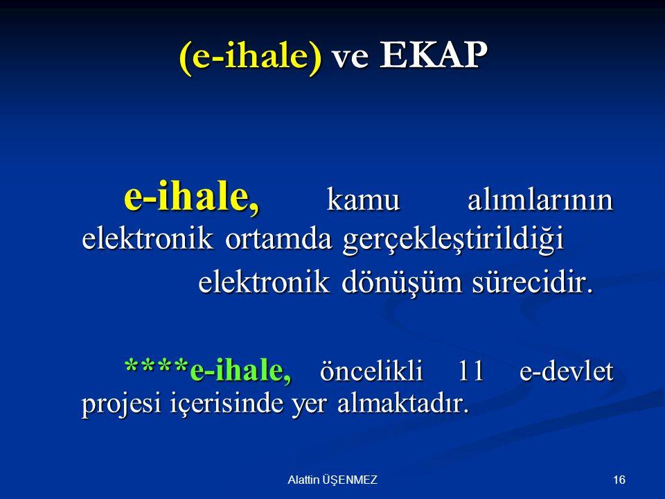 16Alattin ÜŞENMEZ (e-ihale) ve EKAP e-ihale, kamu alımlarının elektronik ortamda gerçekleştirildiği elektronik dönüşüm sürecidir. elektronik dönüşüm s