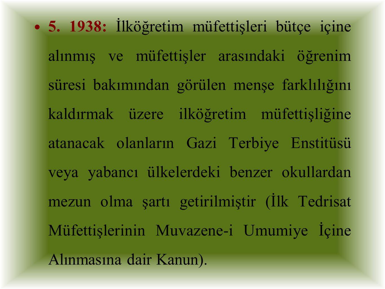 5. 1938: İlköğretim müfettişleri bütçe içine alınmış ve müfettişler arasındaki öğrenim süresi bakımından görülen menşe farklılığını kaldırmak üzere il