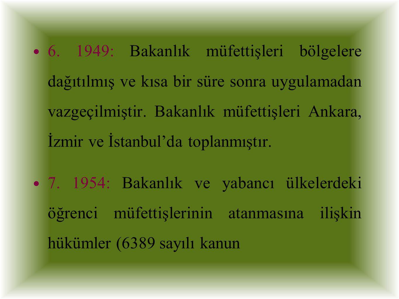 6. 1949: Bakanlık müfettişleri bölgelere dağıtılmış ve kısa bir süre sonra uygulamadan vazgeçilmiştir. Bakanlık müfettişleri Ankara, İzmir ve İstanbul