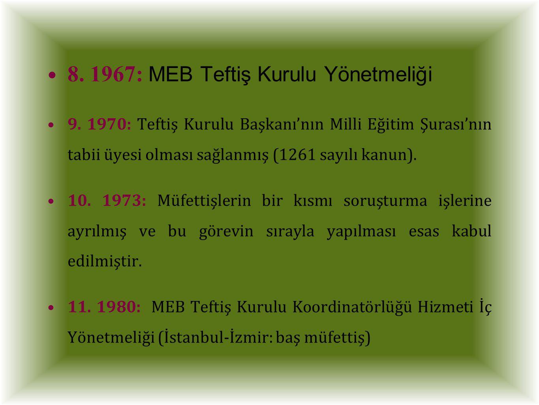 8. 1967: MEB Teftiş Kurulu Yönetmeliği 9. 1970: Teftiş Kurulu Başkanı'nın Milli Eğitim Şurası'nın tabii üyesi olması sağlanmış (1261 sayılı kanun). 10