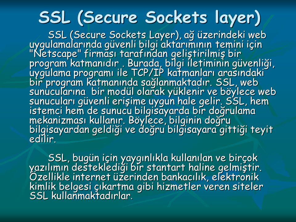 SSL (Secure Sockets layer) SSL (Secure Sockets Layer), ağ üzerindeki web uygulamalarında güvenli bilgi aktarımının temini için Netscape firması tarafından geliştirilmiş bir program katmanıdır.
