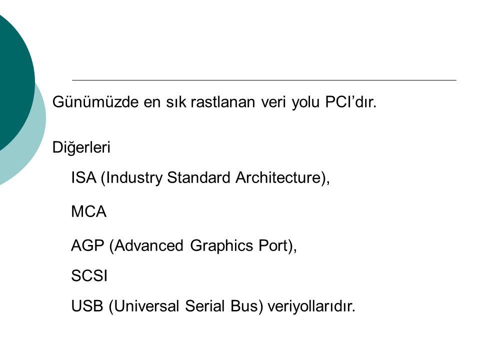 Günümüzde en sık rastlanan veri yolu PCI'dır. Diğerleri MCA ISA (Industry Standard Architecture), AGP (Advanced Graphics Port), SCSI USB (Universal Se