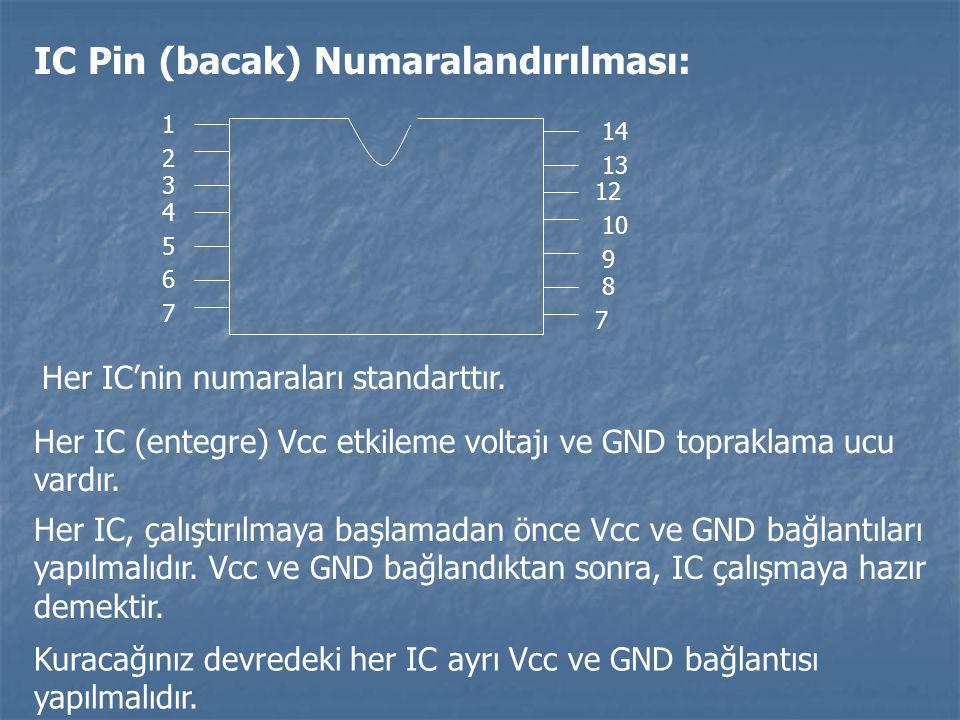 IC Pin (bacak) Numaralandırılması: 1 2 3 4 5 6 7 14 13 9 8 12 10 7 Her IC'nin numaraları standarttır. Her IC (entegre) Vcc etkileme voltajı ve GND top