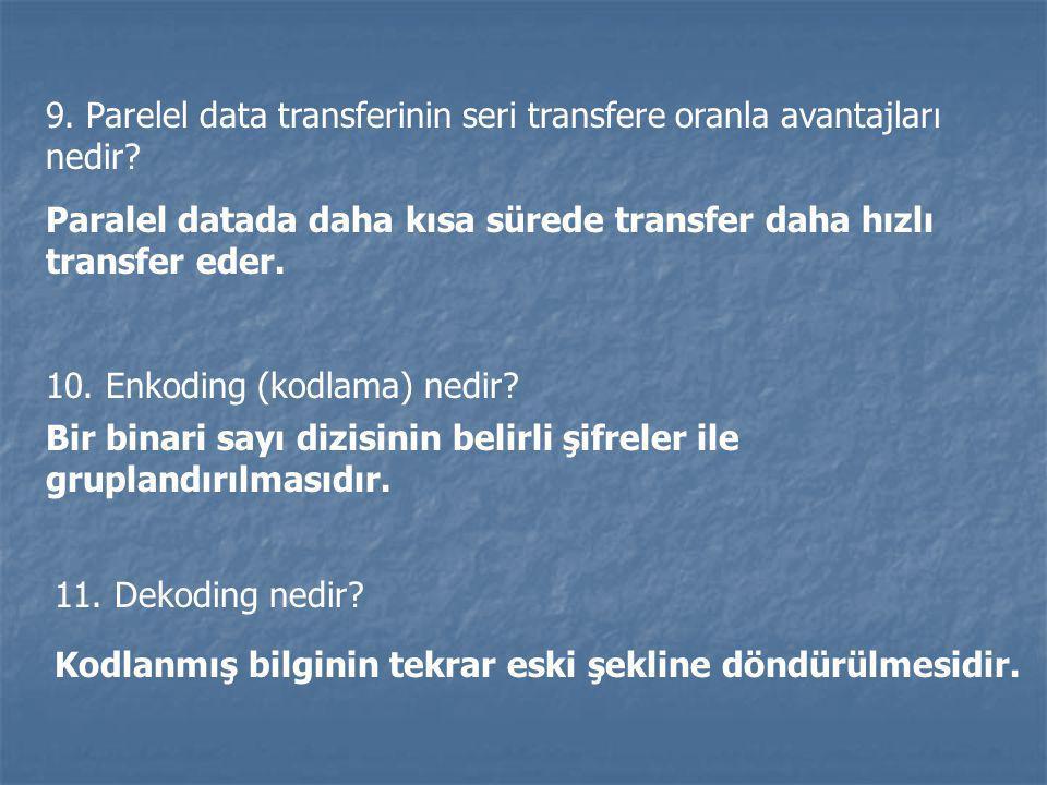 9. Parelel data transferinin seri transfere oranla avantajları nedir? Paralel datada daha kısa sürede transfer daha hızlı transfer eder. 10. Enkoding