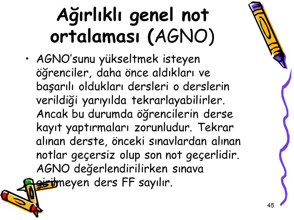 45 Ağırlıklı genel not ortalaması (AGNO) AGNO'sunu yükseltmek isteyen öğrenciler, daha önce aldıkları ve başarılı oldukları dersleri o derslerin verildiği yarıyılda tekrarlayabilirler.