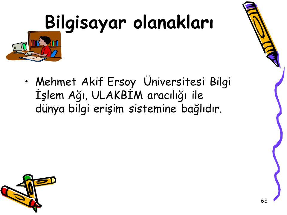 63 Bilgisayar olanakları Mehmet Akif Ersoy Üniversitesi Bilgi İşlem Ağı, ULAKBİM aracılığı ile dünya bilgi erişim sistemine bağlıdır.