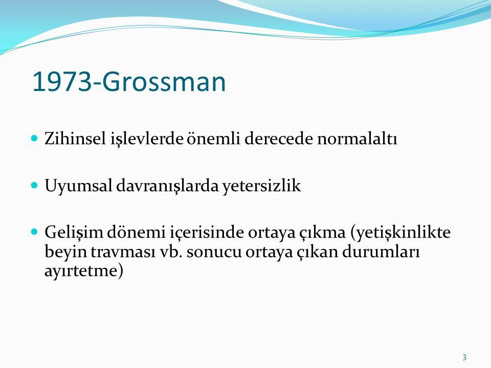 1973-Grossman Zihinsel işlevlerde önemli derecede normalaltı Uyumsal davranışlarda yetersizlik Gelişim dönemi içerisinde ortaya çıkma (yetişkinlikte beyin travması vb.