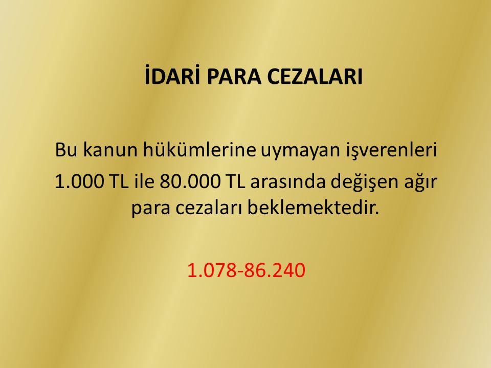Bu kanun hükümlerine uymayan işverenleri 1.000 TL ile 80.000 TL arasında değişen ağır para cezaları beklemektedir. 1.078-86.240 İDARİ PARA CEZALARI
