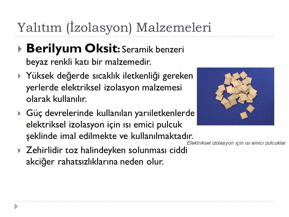 Yalıtım (İzolasyon) Malzemeleri  Berilyum Oksit : Seramik benzeri beyaz renkli katı bir malzemedir.  Yüksek de ğ erde sıcaklık iletkenli ğ i gereken