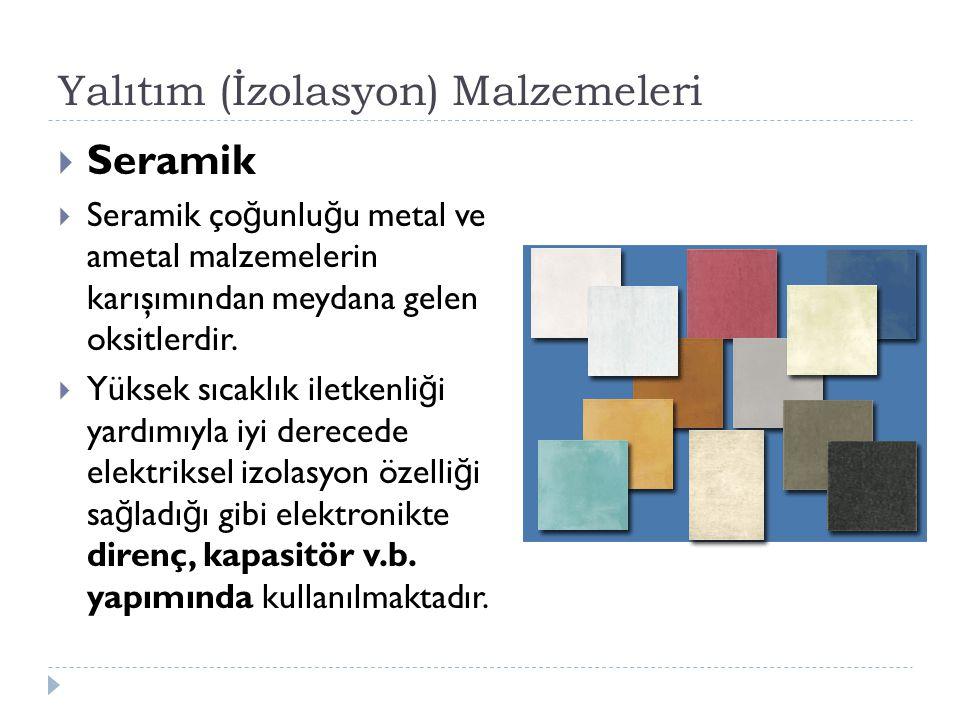 Yalıtım (İzolasyon) Malzemeleri  Seramik  Seramik ço ğ unlu ğ u metal ve ametal malzemelerin karışımından meydana gelen oksitlerdir.