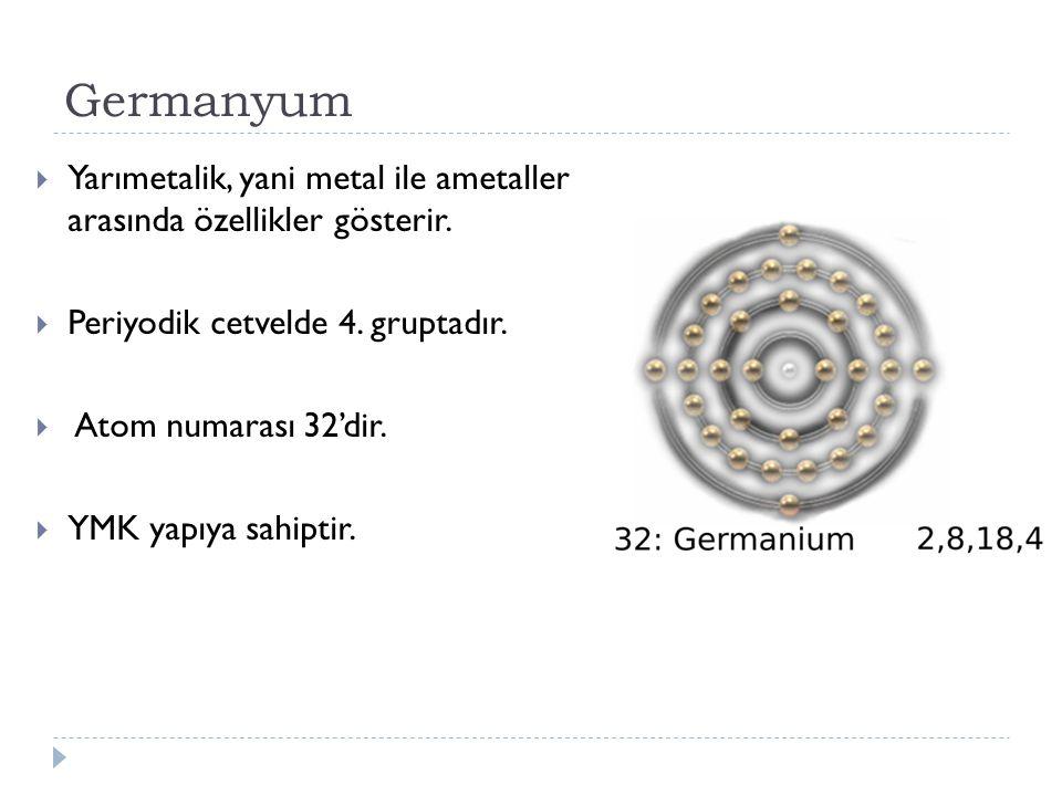 Germanyum  Yarımetalik, yani metal ile ametaller arasında özellikler gösterir.  Periyodik cetvelde 4. gruptadır.  Atom numarası 32'dir.  YMK yapıy