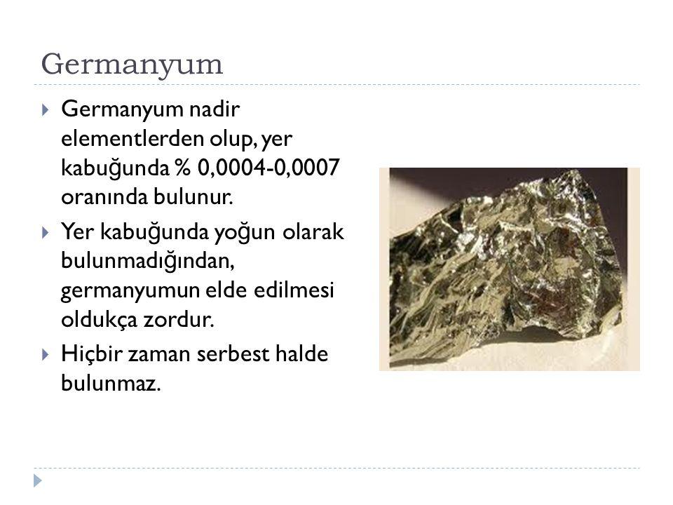 Germanyum  Germanyum nadir elementlerden olup, yer kabu ğ unda % 0,0004-0,0007 oranında bulunur.  Yer kabu ğ unda yo ğ un olarak bulunmadı ğ ından,