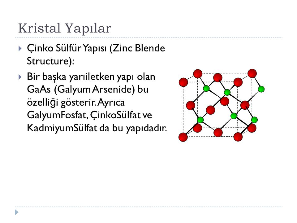 Kristal Yapılar  Çinko Sülfür Yapısı (Zinc Blende Structure):  Bir başka yarıiletken yapı olan GaAs (Galyum Arsenide) bu özelli ğ i gösterir.