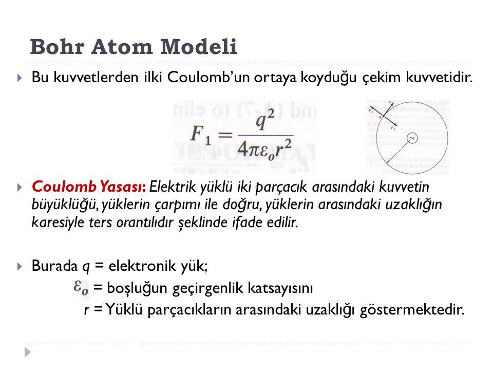 Bohr Atom Modeli  Bu kuvvetlerden ilki Coulomb'un ortaya koydu ğ u çekim kuvvetidir.  Coulomb Yasası: Elektrik yüklü iki parçacık arasındaki kuvveti