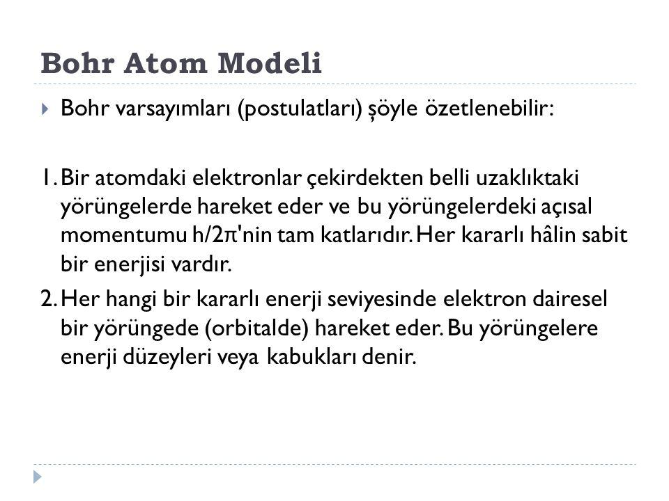 Bohr Atom Modeli  Bohr varsayımları (postulatları) şöyle özetlenebilir: 1.Bir atomdaki elektronlar çekirdekten belli uzaklıktaki yörüngelerde hareket eder ve bu yörüngelerdeki açısal momentumu h/2 π nin tam katlarıdır.