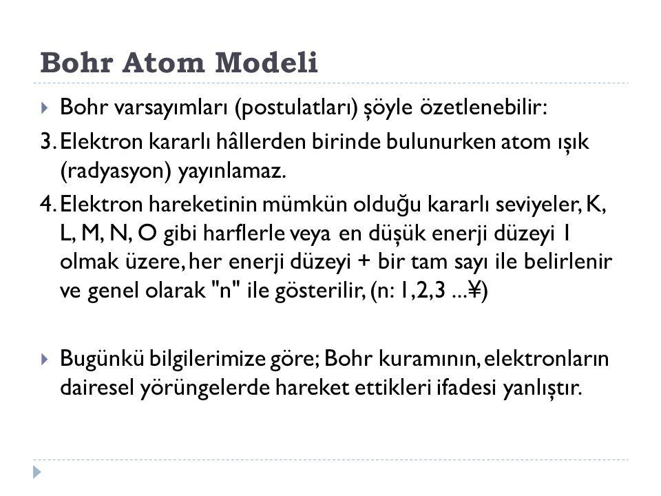 Bohr Atom Modeli  Bohr varsayımları (postulatları) şöyle özetlenebilir: 3.Elektron kararlı hâllerden birinde bulunurken atom ışık (radyasyon) yayınlamaz.