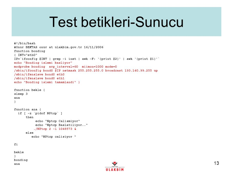 14 Test Betikleri-İstemci #!/bin/bash echo bonding yukleme betigi if [ -z $1 ] then echo echo Kullanim./nettestclient.sh sunucu.ip echo else ## Tanimlar INT= eth0 IP=`ifconfig $INT | grep -i inet | awk -F: {print $2} | awk {print $1} ` RAM=` free | grep Mem | awk {print $2} ` CPUSAYISI=` cat /proc/cpuinfo | grep -i model name | awk -F: {print $2} ` DOSYA= tukur.txt DOSYA1= tukur1.txt ETH0MAC=`ifconfig eth0 | grep HWaddr | awk -F HWaddr {print $2} ` ETH1MAC=`ifconfig eth1 | grep HWaddr | awk -F HWaddr {print $2} ` #DISKMODEL=`cat /proc/ide/ide0/hda/model` DISKMODEL=`scsi_info /dev/sda |grep -i model ` DISK=/dev/hda #BIOSVERSION=`dd if=/dev/mem bs=64k skip=15 count=1 | strings -n 20 | grep HP FEATURES | awk -F: {print $2} ` #BIOSVERSION=`dd if=/dev/mem bs=64k skip=15 count=1 | strings | grep -i 2006 | grep -i ( ` dmidecode | head -34 > tukur2.txt BIOSVERSION=`head -10 tukur2.txt | tail -4` SYSINFO=`tail -7 tukur2.txt` MOUNTLOC= 193.140.99.21:/storage/etc/logs echo ETH0 MAC: $ETH0MAC >> $DOSYA1 echo ETH1 MAC: $ETH1MAC >> $DOSYA1 ## TCP/IP optimizisasyonu echo Tcp/ip optimize ediliyor echo 8388608 > /proc/sys/net/core/wmem_max echo 8388608 > /proc/sys/net/core/rmem_max echo 65535 > /proc/sys/net/core/rmem_default echo 65535 > /proc/sys/net/core/wmem_default echo 4096 87380 4194304 > /proc/sys/net/ipv4/tcp_rmem echo 4096 87380 4194304 > /proc/sys/net/ipv4/tcp_wmem echo 4194304 4194304 4194304 > /proc/sys/net/ipv4/tcp_mem echo 1 > /proc/sys/net/ipv4/route/flush echo Tamam ## Bonding islemi basliyor echo Bonding islemi basliyor modprobe bonding arp_interval=20 miimon=1000 mode=0 /sbin/ifconfig bond0 $IP netmask 255.255.255.0 broadcast 193.140.99.255 up /sbin/ifenslave bond0 eth0 /sbin/ifenslave bond0 eth1 echo tamam sleep 15 ### Gecici olarak mail atabilmesi icin route ekleniyor #route add default gw 193.140.99.1 ## Ag testi basliyor echo Ag testi basliyor ./NPtcp 2 -l 1048573 -h $1 2&> $DOSYA #Raporlama kismi echo Bilgisayar ip : $IP >> $DOSYA1 echo -e Sistem bilgisi \n $SYSINFO >> $DOSYA1 echo BIOSVERSION: $BIOSVERSION >> $DOSYA1 echo RAM: $RAM >> $DOSYA1 echo -e CPU: \n $CPUSAYISI >> $DOSYA1 echo DISK : $DISKMODEL >> $DOSYA1 echo --------------------------------------------------------------------------------------------------- >> $DOSYA1 #Rapor tukurma secenekleri ## Mail at #cat $DOSYA1 $DOSYA | mail -s Grid network testi $IP onur@ulakbim.gov.tr ## NFS disk mount edip icine yaz mount -t nfs -w $MOUNTLOC /mnt cat tukur.txt >> tukur1.txt cp tukur1.txt /mnt/$IP.txt ## Sabit disk testi icin Badblocks calistir #echo badblocks calistiriliyor # /sbin/badblocks -n -o /mnt/ $IP.disktest.txt $DISK rm -f tukur.txt rm -f tukur1.txt rm -f tukur2.txt #sleep 30 #route delete default gw 193.140.99.1