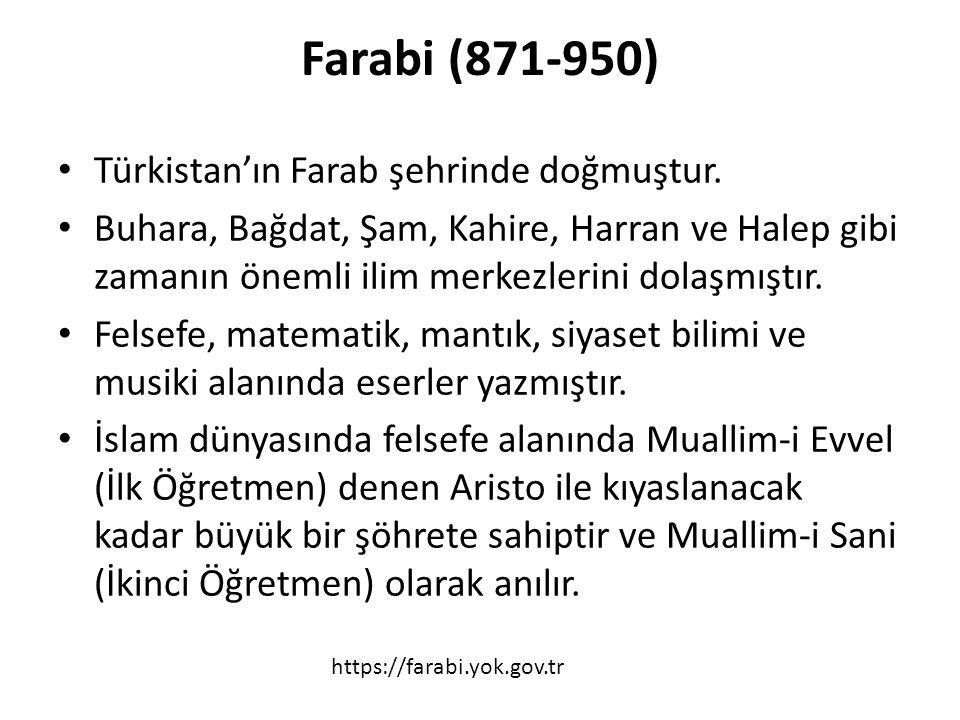 Farabi (871-950) Türkistan'ın Farab şehrinde doğmuştur. Buhara, Bağdat, Şam, Kahire, Harran ve Halep gibi zamanın önemli ilim merkezlerini dolaşmıştır