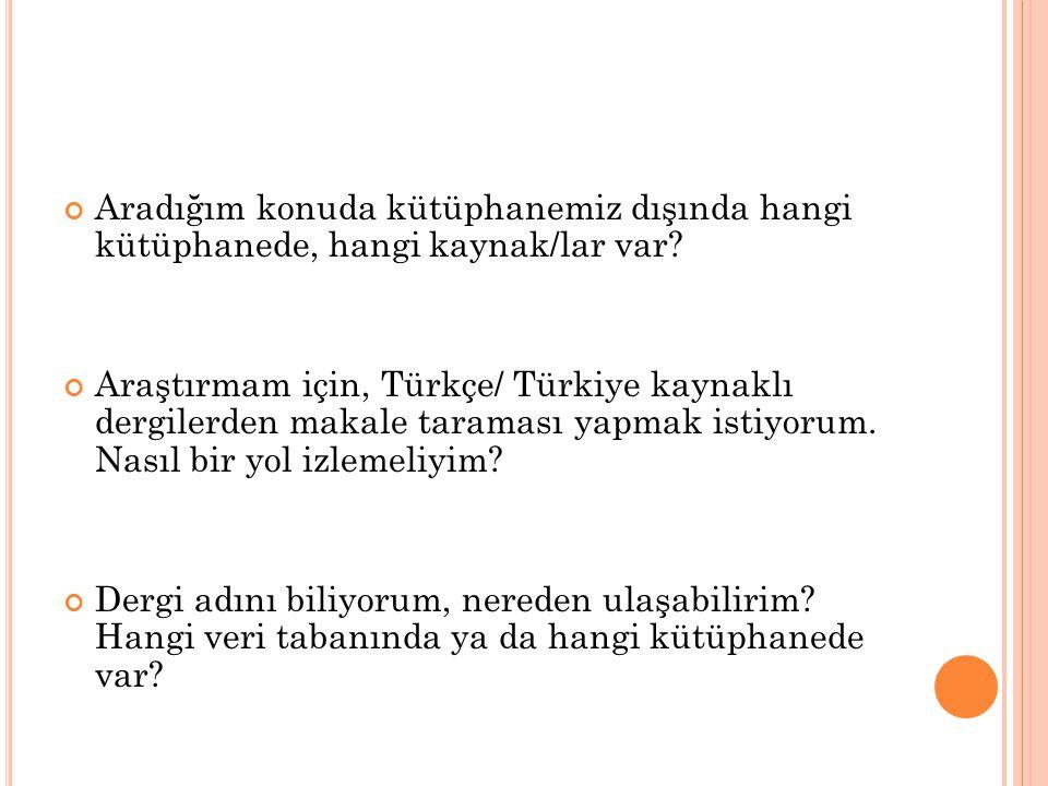 Aradığım konuda kütüphanemiz dışında hangi kütüphanede, hangi kaynak/lar var? Araştırmam için, Türkçe/ Türkiye kaynaklı dergilerden makale taraması ya
