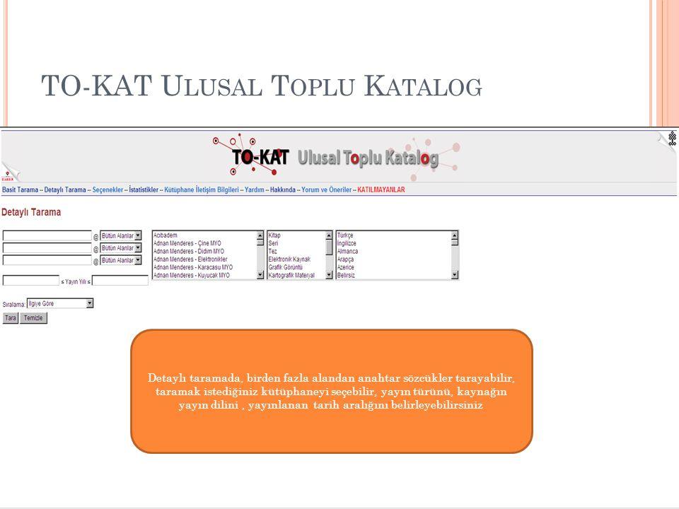 TO-KAT U LUSAL T OPLU K ATALOG Detaylı taramada, birden fazla alandan anahtar sözcükler tarayabilir, taramak istediğiniz kütüphaneyi seçebilir, yayın