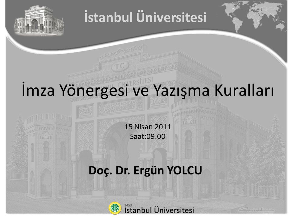 İstanbul Üniversitesi İmza Yönergesi ve Yazışma Kuralları 15 Nisan 2011 Saat:09.00 Doç. Dr. Ergün YOLCU
