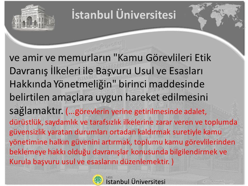 İstanbul Üniversitesi Madde 1 —kamuda etik kültürünü yerleştirmek, kamu görevlilerinin görevlerini yürütürken uymaları gereken etik davranış ilkelerini belirlemek, bu ilkelere uygun davranış göstermeleri açısından onlara yardımcı olmak ve görevlerin yerine getirilmesinde adalet, dürüstlük, saydamlık ve tarafsızlık ilkelerine zarar veren ve toplumda güvensizlik yaratan durumları ortadan kaldırmak suretiyle kamu yönetimine halkın güvenini artırmak, toplumu kamu görevlilerinden beklemeye hakkı olduğu davranışlar konusunda bilgilendirmek ve Kurula başvuru usul ve esaslarını düzenlemektir.