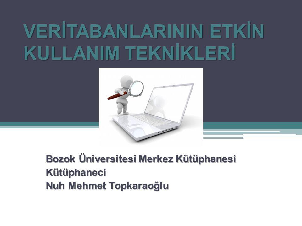 VERİTABANLARININ ETKİN KULLANIM TEKNİKLERİ Bozok Üniversitesi Merkez Kütüphanesi Kütüphaneci Nuh Mehmet Topkaraoğlu