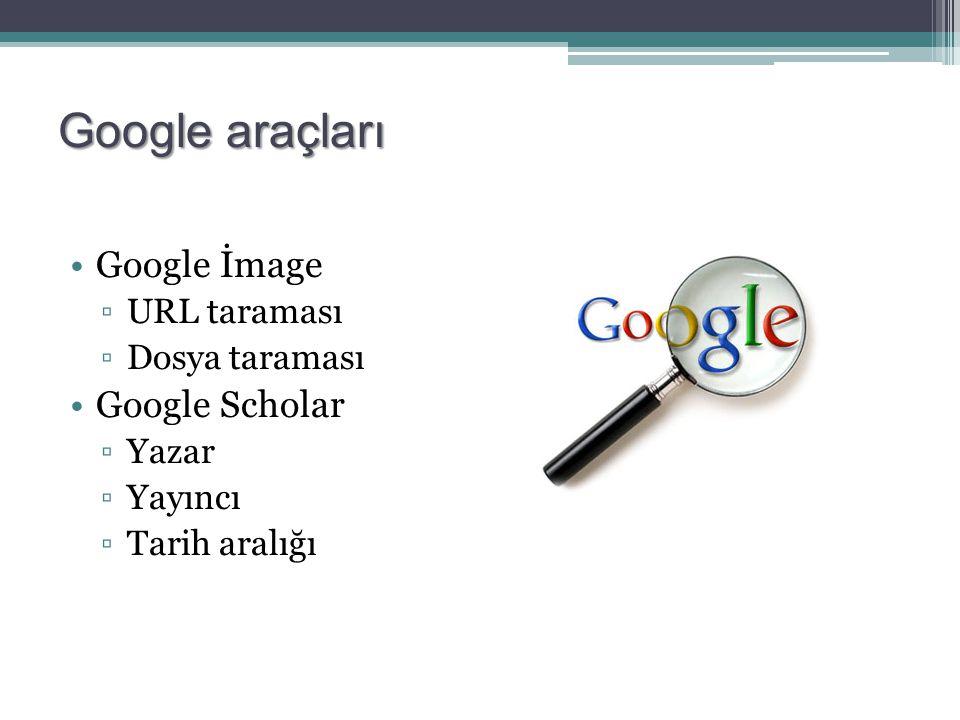 Google araçları Google İmage ▫URL taraması ▫Dosya taraması Google Scholar ▫Yazar ▫Yayıncı ▫Tarih aralığı