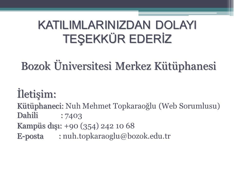 KATILIMLARINIZDAN DOLAYI TEŞEKKÜR EDERİZ Bozok Üniversitesi Merkez Kütüphanesi İletişim: Kütüphaneci: Dahili : Kütüphaneci: Nuh Mehmet Topkaraoğlu (Web Sorumlusu) Dahili : 7403 Kampüs dışı: Kampüs dışı: +90 (354) 242 10 68 E-posta : E-posta : nuh.topkaraoglu@bozok.edu.tr
