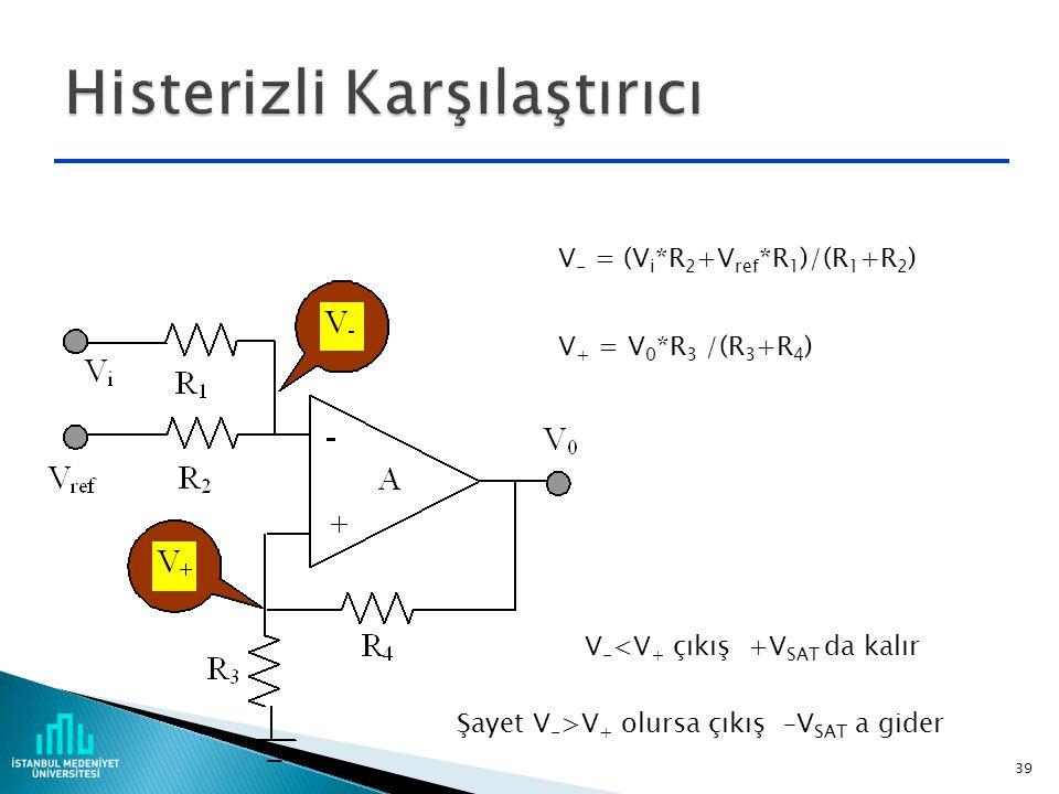 38 Şayet V - <0 ise çıkış +V SAT kalır V - = (V i *R 2 +V ref *R 1 )/(R 1 +R 2 ) Şayet V - >0 olursa çıkış –V SAT a gider -V SAT V SAT