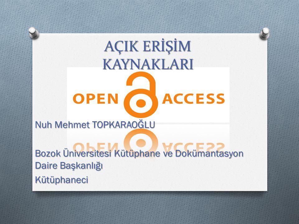 AÇIK ERİŞİM KAYNAKLARI Nuh Mehmet TOPKARAOĞLU Bozok Üniversitesi Kütüphane ve Dokümantasyon Daire Başkanlığı Kütüphaneci