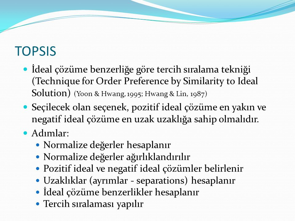 TOPSIS İdeal çözüme benzerliğe göre tercih sıralama tekniği (Technique for Order Preference by Similarity to Ideal Solution) (Yoon & Hwang, 1995; Hwan