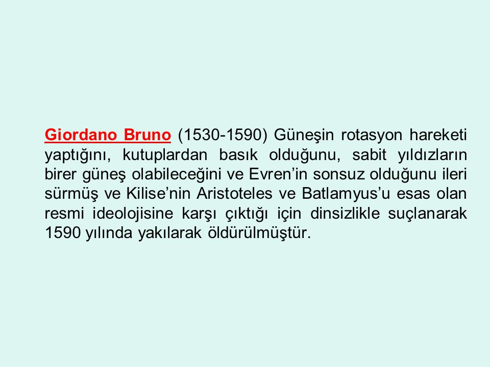 Giordano Bruno (1530-1590) Güneşin rotasyon hareketi yaptığını, kutuplardan basık olduğunu, sabit yıldızların birer güneş olabileceğini ve Evren'in sonsuz olduğunu ileri sürmüş ve Kilise'nin Aristoteles ve Batlamyus'u esas olan resmi ideolojisine karşı çıktığı için dinsizlikle suçlanarak 1590 yılında yakılarak öldürülmüştür.