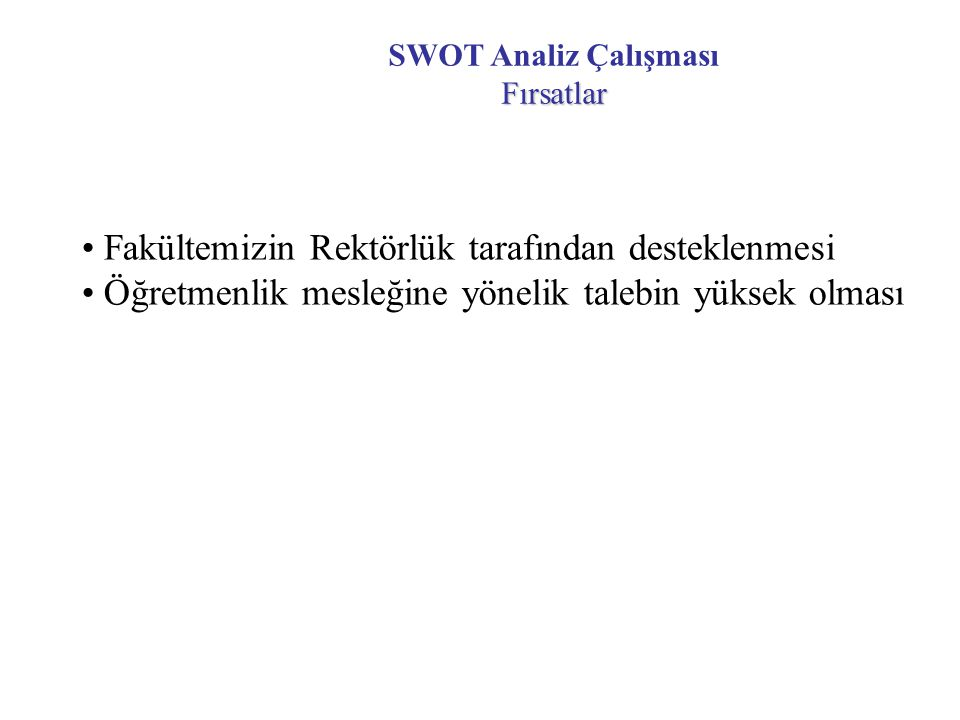 Fırsatlar SWOT Analiz Çalışması Fırsatlar Fakültemizin Rektörlük tarafından desteklenmesi Öğretmenlik mesleğine yönelik talebin yüksek olması
