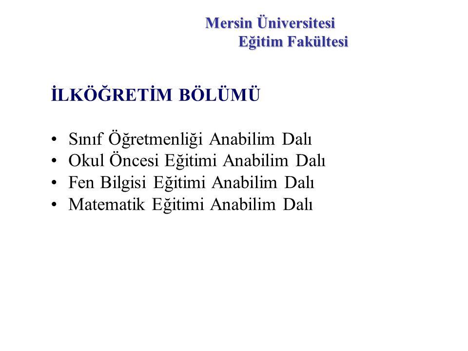 Mersin Üniversitesi Eğitim Fakültesi İLKÖĞRETİM BÖLÜMÜ Sınıf Öğretmenliği Anabilim Dalı Okul Öncesi Eğitimi Anabilim Dalı Fen Bilgisi Eğitimi Anabilim Dalı Matematik Eğitimi Anabilim Dalı