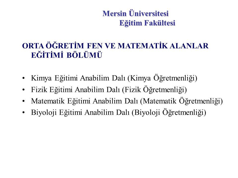 Mersin Üniversitesi Eğitim Fakültesi ORTA ÖĞRETİM FEN VE MATEMATİK ALANLAR EĞİTİMİ BÖLÜMÜ Kimya Eğitimi Anabilim Dalı (Kimya Öğretmenliği) Fizik Eğitimi Anabilim Dalı (Fizik Öğretmenliği) Matematik Eğitimi Anabilim Dalı (Matematik Öğretmenliği) Biyoloji Eğitimi Anabilim Dalı (Biyoloji Öğretmenliği)