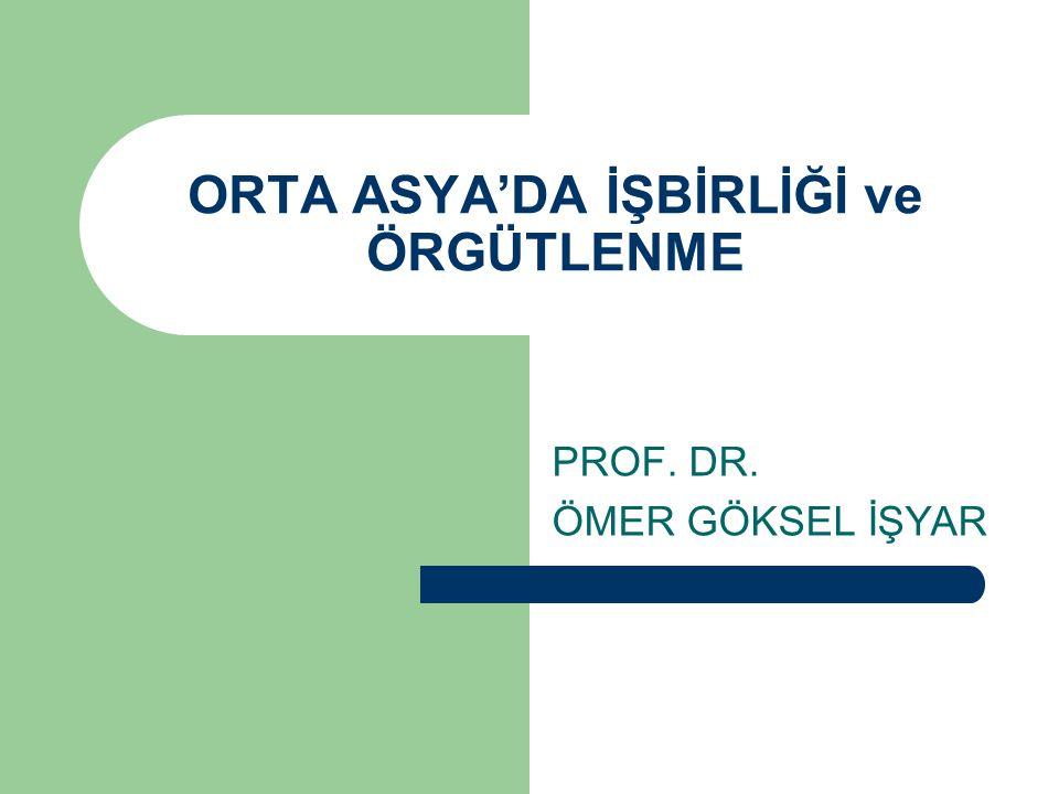 ORTA ASYA'DA İŞBİRLİĞİ ve ÖRGÜTLENME PROF. DR. ÖMER GÖKSEL İŞYAR