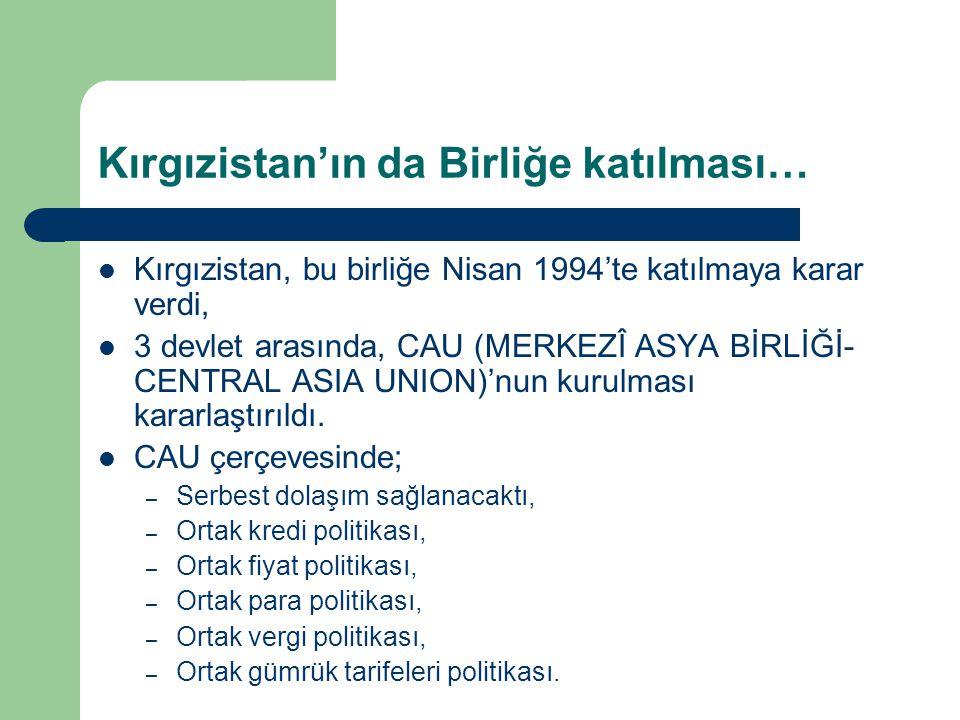 Kırgızistan'ın da Birliğe katılması… Kırgızistan, bu birliğe Nisan 1994'te katılmaya karar verdi, 3 devlet arasında, CAU (MERKEZÎ ASYA BİRLİĞİ- CENTRA
