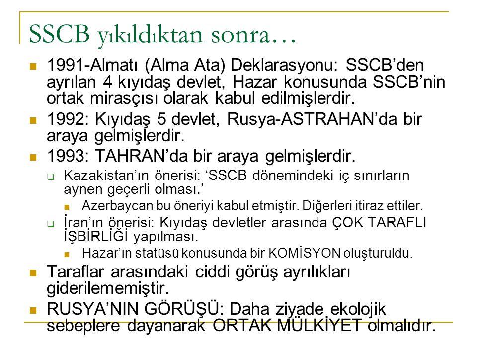 SSCB y ı k ı ld ı ktan sonra… 1991-Almatı (Alma Ata) Deklarasyonu: SSCB'den ayrılan 4 kıyıdaş devlet, Hazar konusunda SSCB'nin ortak mirasçısı olarak