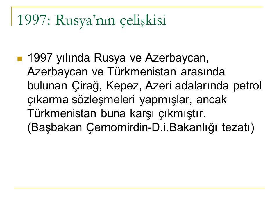 1997: Rusya'n ı n çeli ş kisi 1997 yılında Rusya ve Azerbaycan, Azerbaycan ve Türkmenistan arasında bulunan Çirağ, Kepez, Azeri adalarında petrol çıka