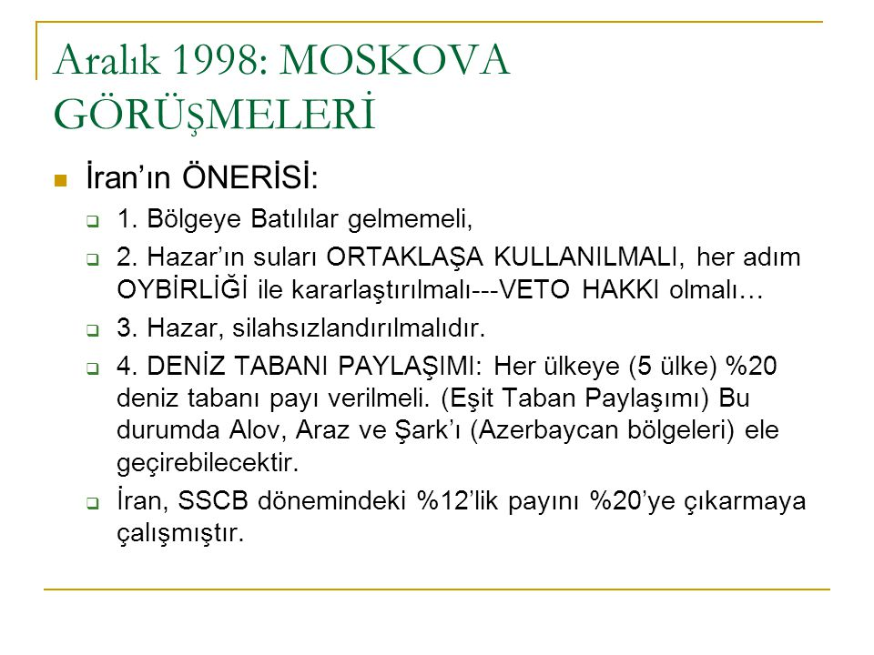 Aral ı k 1998: MOSKOVA GÖRÜ Ş MELERİ İran'ın ÖNERİSİ:  1. Bölgeye Batılılar gelmemeli,  2. Hazar'ın suları ORTAKLAŞA KULLANILMALI, her adım OYBİRLİĞ